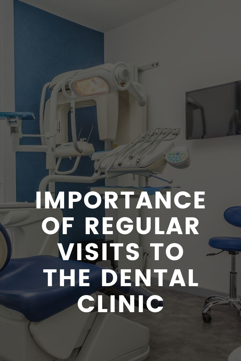 IMPORTANCE OF REGULAR VISITS TO THE DENTAL CLINIC