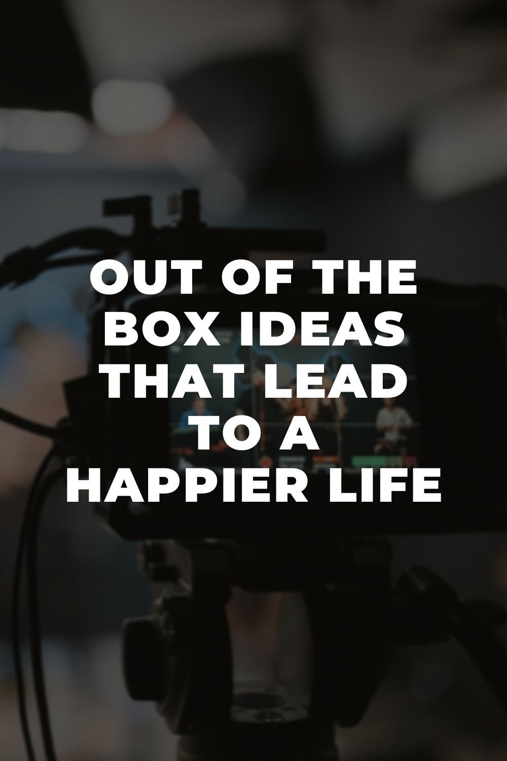 Out of the Box Ideas that Lead to a Happier Life