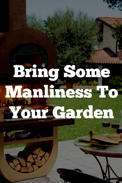 Bring Some Manliness To Your Garden