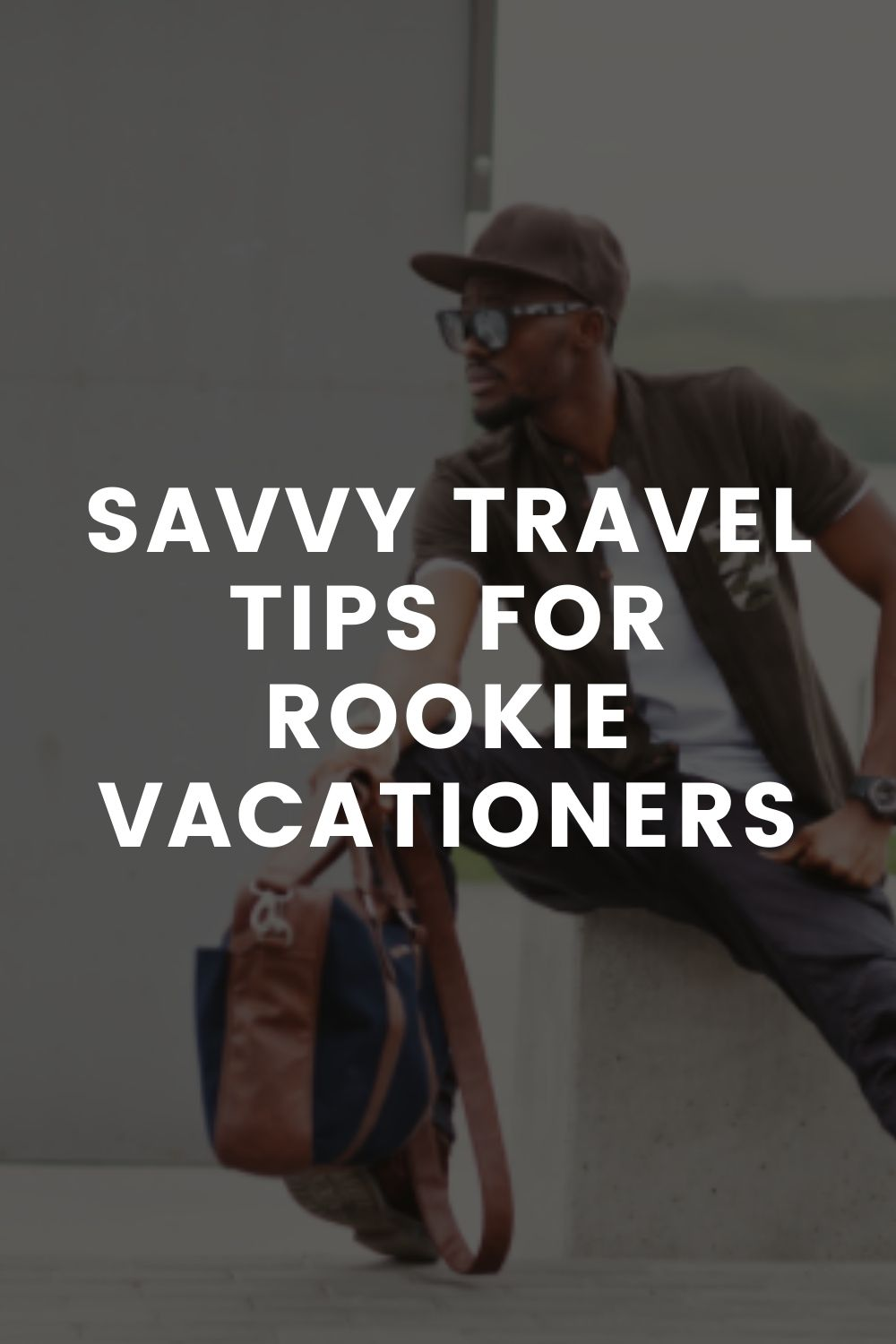 Savvy Travel Tips for Rookie Vacationers