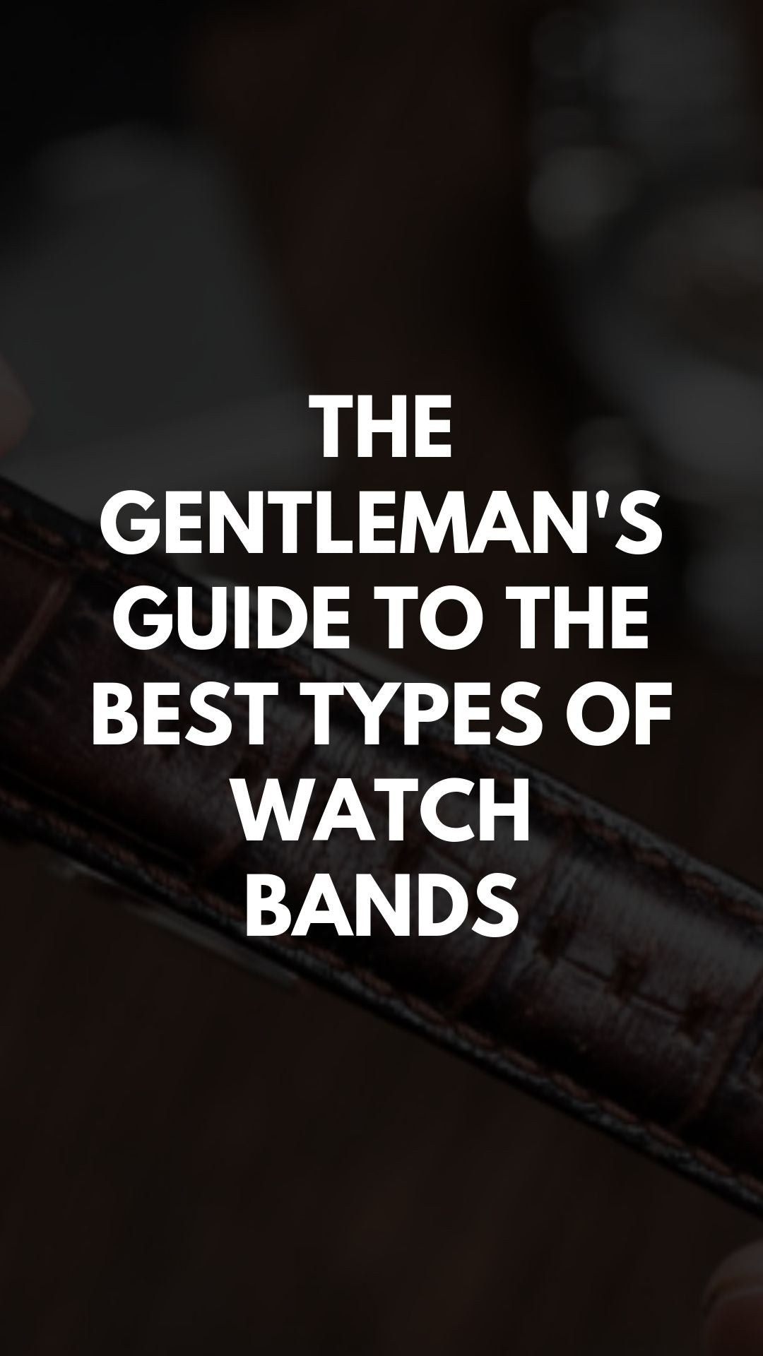 The Gentleman's Guide to the Best Types of Watch Bands