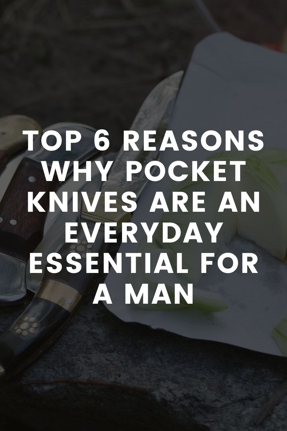Top 6 Reasons Why Pocket Knives are an Everyday Essential for a Man