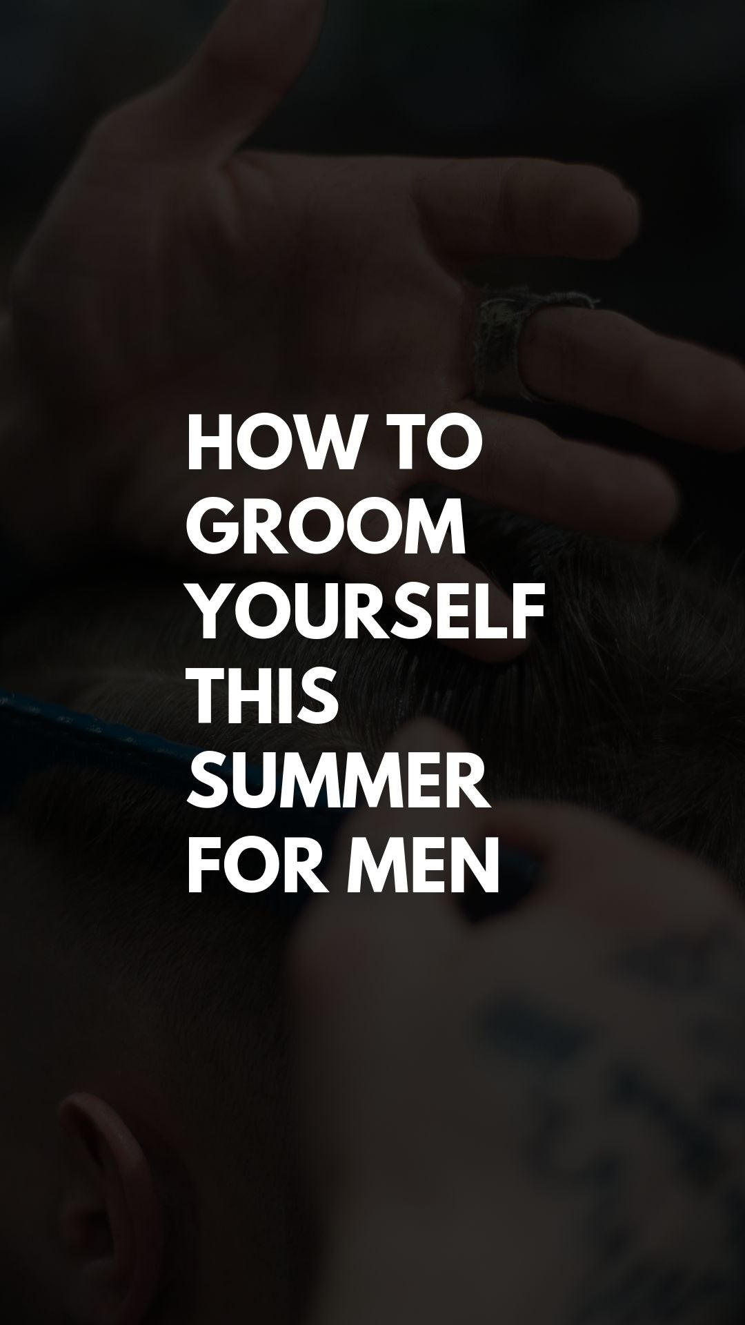Trim, Shave, Style: How to Groom Yourself This Summer – For Men