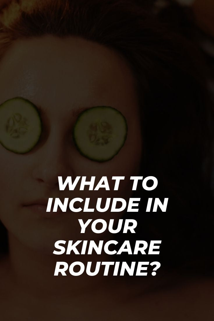 WHAT TO INCLUDE IN YOUR SKINCARE ROUTINE?