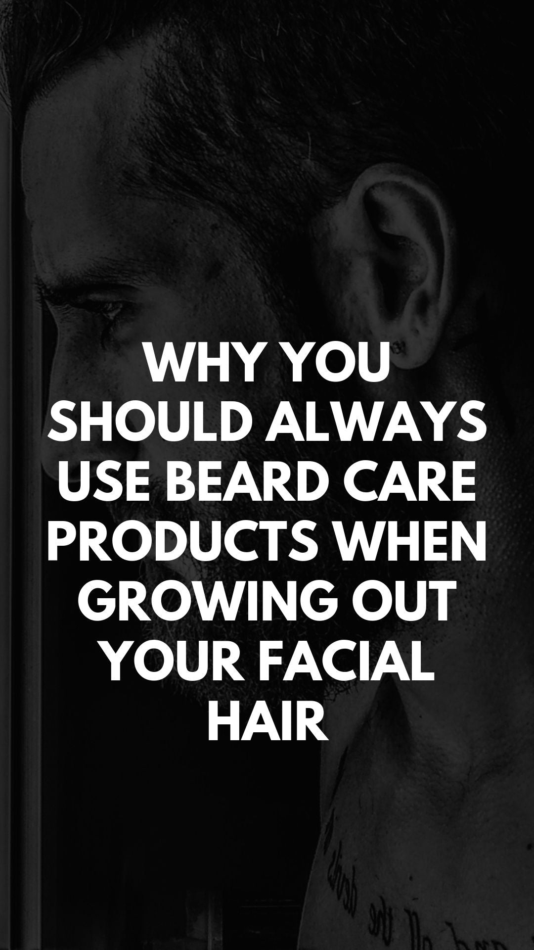 Why You Should Always Use Beard Care Products When Growing Out Your Facial Hair