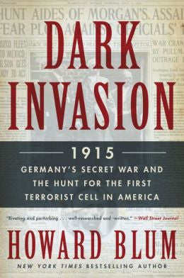 Blum, Howard, Dark Invasion: 1915-Germany's Secret War and the Hunt for the First Terrorist Cell in America