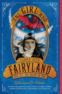 Valente, Catherynne M., The Girl Who Soared Over Fairyland and Cut the Moon in Two