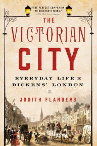 Flanders, Judith, The Victorian City: Everyday Life in Dickens' London