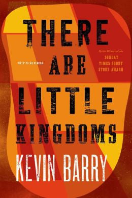 Barry, Kevin - There Are Little Kingdoms