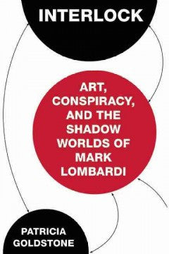 Goldstone, Patricia, Interlock:Art, Conspiracy, & the Shadow Worlds of Mark Lombardi