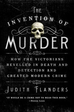 Flanders, Judith, The Invention of Murder: How the Victorians Revelled in Death
