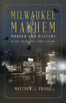 Prigge, Matthew J., Milwaukee Mayhem: Murder & Mystery in the Cream City's First Century