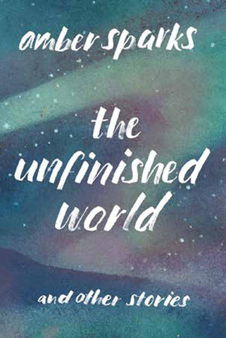 Amber Sparks - The Unfinished World and Other Stories