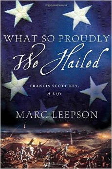 So Proudly We Hailed: Francis Scott Key, A Life by Marc Leepson