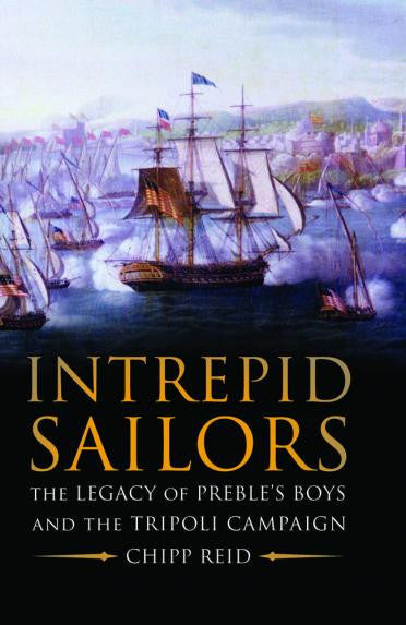Intrepid Sailors: The Legacy of Preble's Boys and the Tripoli Campaign by Chipp Reid