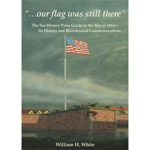 """...our flag was still there"": The Sea History Press Guide to the War of 1812- Its History and Bicentennial Commemorations by William White"