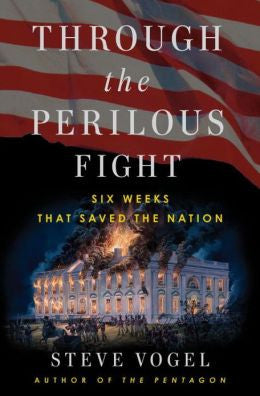 Through The Perilous Fight: Six Weeks That Saved The Nation By Steve Vogel