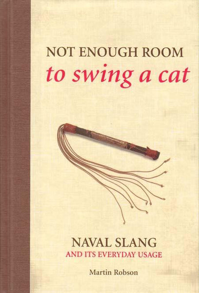 Not Enough Room to Swing a Cat: Naval Slang and Its Everyday Usage By Martin Robson