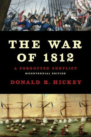 The War of 1812: A Forgotten Conflict (Bicentennial Edition) By Donald R. Hickey