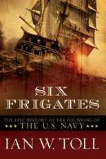 Six Frigates: The Epic History of the Founding of The U.S. Navy By Ian W. Toll