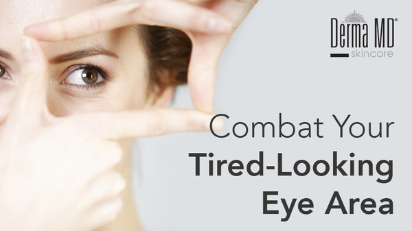 Combat Your Tired-Looking Eye Area | Derma MD Canada Blog