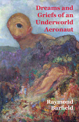 Dreams and Griefs of an Underworld Aeronaut by Raymond Barfield