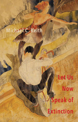 Let Us Now Speak of Extinction by Michael C. Keith