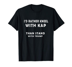 I'd Rather Kneel With Kap Than Stand With Trump Shirt