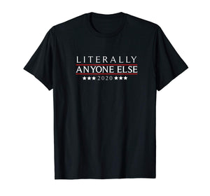 Literally Anyone Else 2020 Funny Anti-Trump T-Shirt