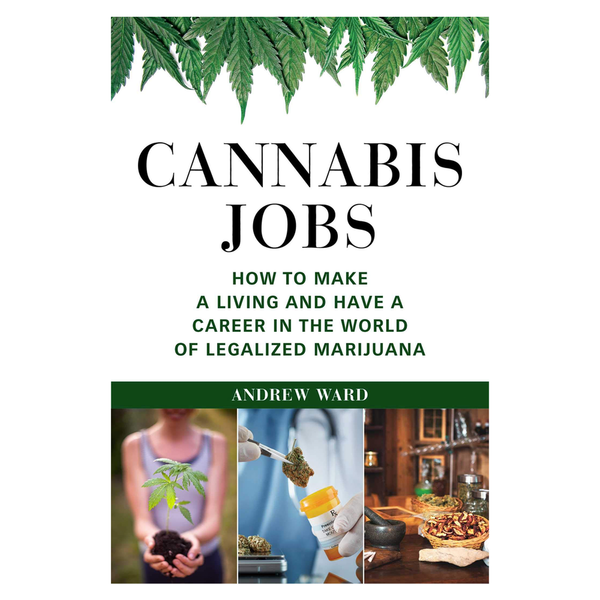 Cannabis Jobs: How to Make a Living and Have a Career in the World of Legalized Marijuana by Andrew Ward