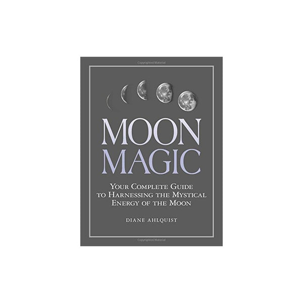 Moon Magic Your Complete Guide to Harnessing the Mystical Energy of the Moon by Diane Ahlquist
