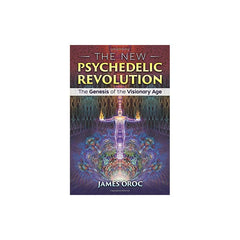 The New Psychedelic Revolution: The Genesis of the Visionary Age by James Oroc