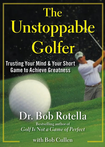 The Unstoppable Golfer: Trusting Your Mind & Your Short Game to Achieve Greatness by Dr. Bob Rotella [Hardcover]