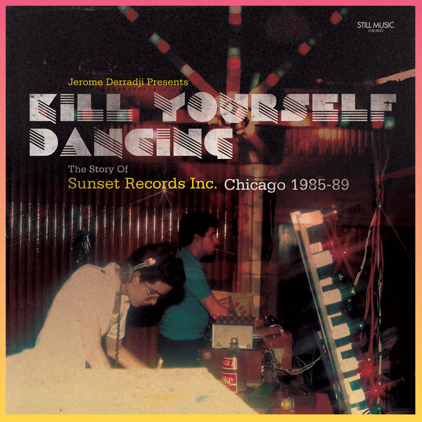 Jerome Derradji Presents Kill Yourself Dancing: The Story Of Sunset Records Inc. Chicago 1985-89. (Warehouse Find!!)