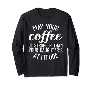 May Your Coffee Be Stronger Than Your Daughter's Attitude Long Sleeve T-Shirt