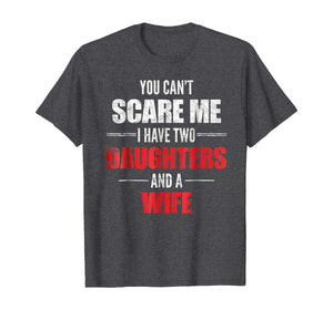 Mens You Can't Scare Me I Have Two Daughters And A Wife T-shirt