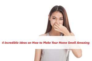 4 Incredible Ideas on How to Make Your Home Smell Amazing
