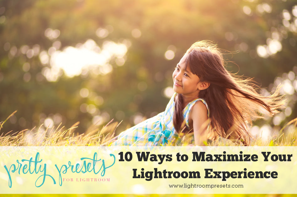 10 Ways to Maximize Your Lightroom Experience