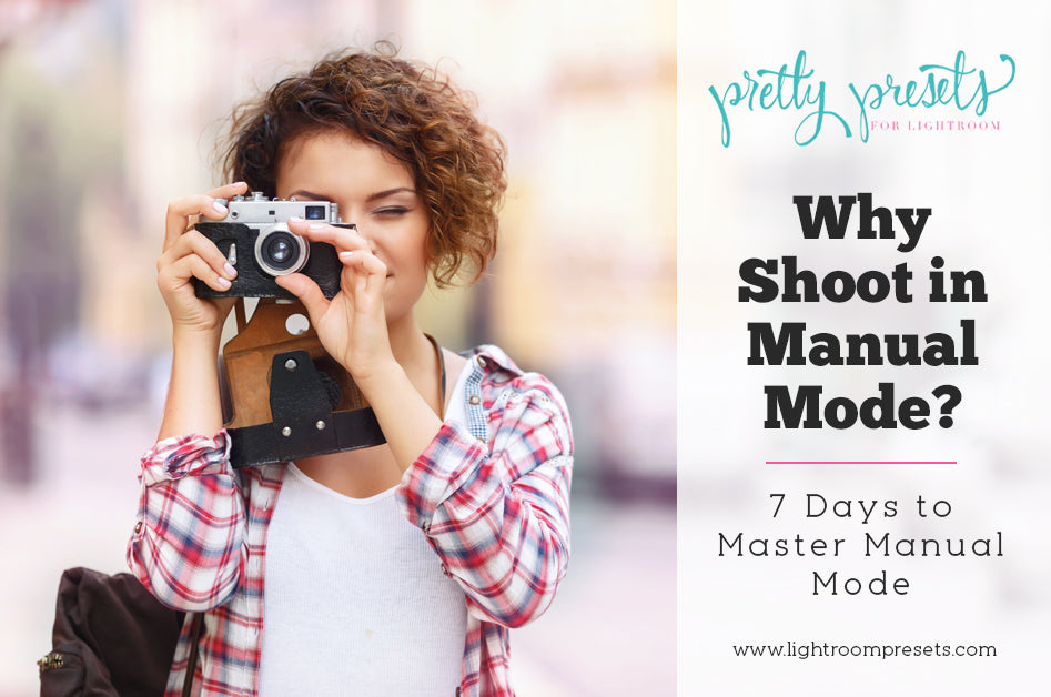 7 Days To Mastering Manual Mode: Why Shoot in Manual Mode