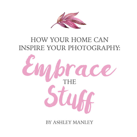 How Your Home Can Inspire Your Photography: Embrace The Stuff