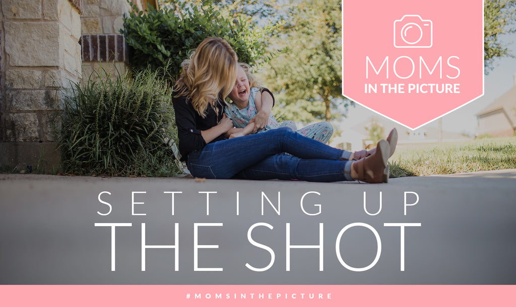 Mom's in the Picture Series—Setting Up the Shot