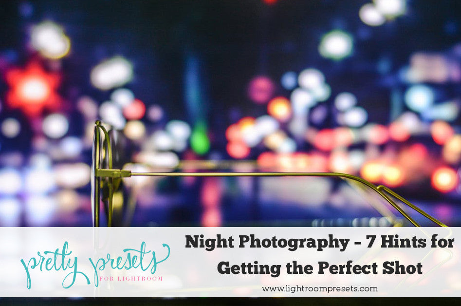 Night Photography – 7 Hints for Getting the Perfect Shot