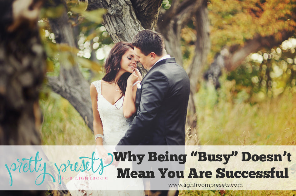 Why Being Busy Doesn't Mean You Are Successful Lightroom Presets