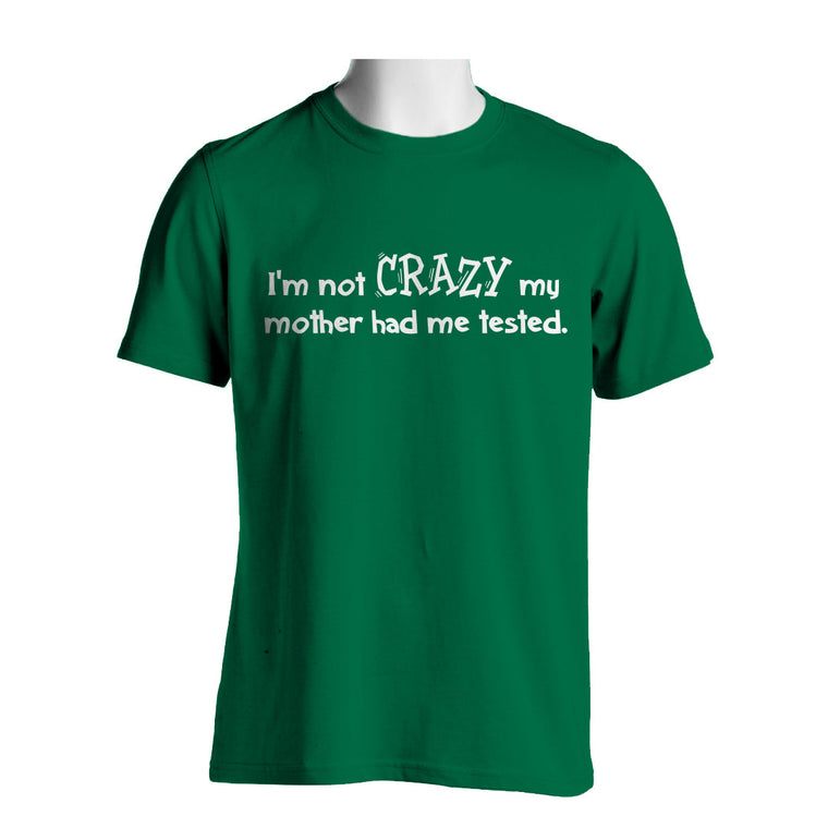 I'm Not Crazy My Mother Had Me Tested Mens Novelty  T Shirt