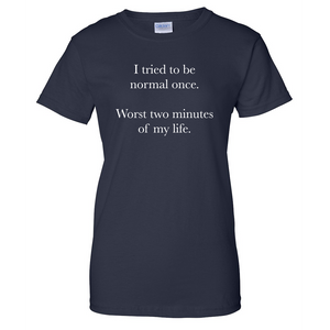 Tried to Be Normal Once Ladies T Shirt