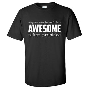 Anyone Can Be Cool But Awesome Takes Practice T-Shirt