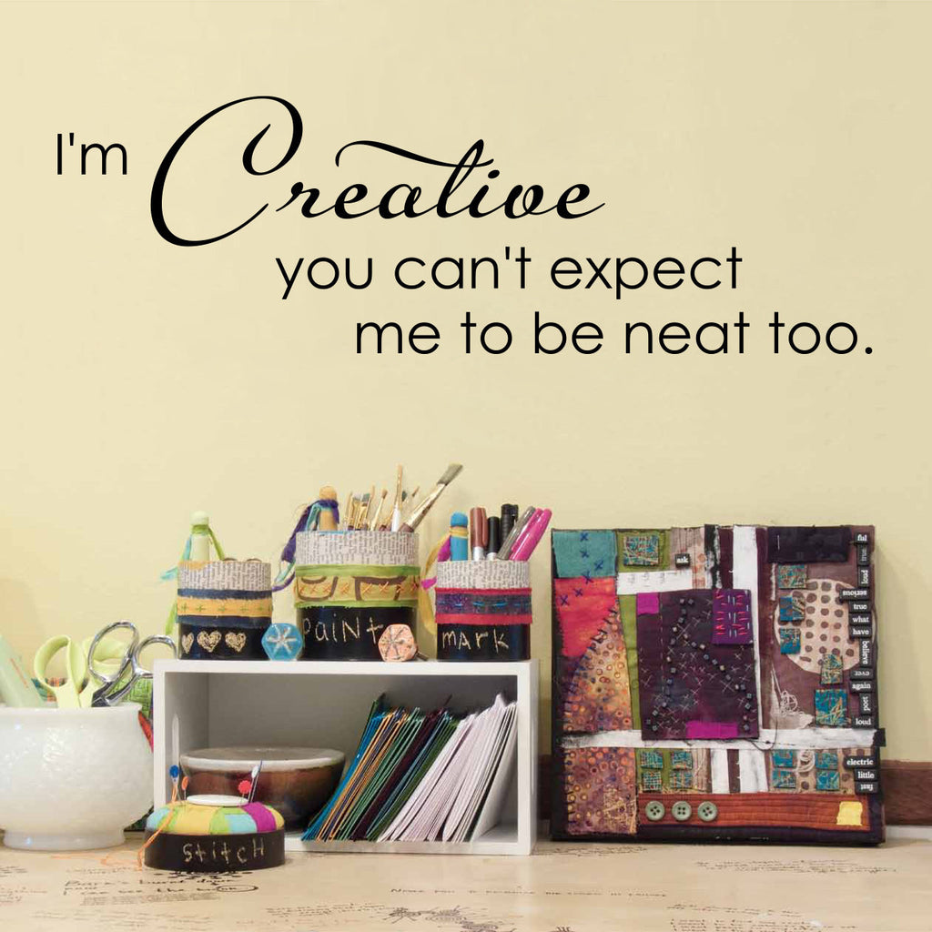 I'm Creative you can't expect me to be neat too Wall Decal - Artist Studio Decal - Medium