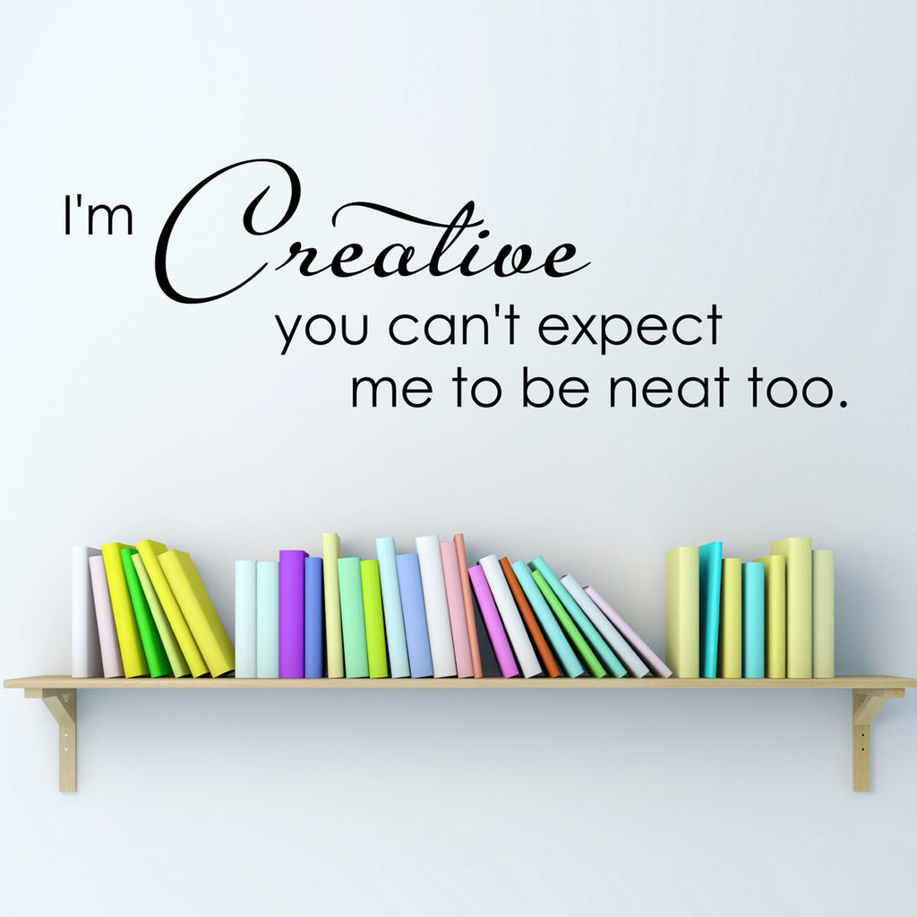I'm Creative you can't expect me to be neat too Wall Decal - Artist Studio Decal Quote - Large