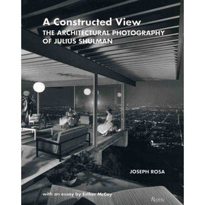 A Constructed View: The Architectural Photography of Julius Shulman - Joseph Rosa