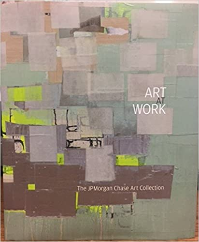 The Art at Work: The JP Morgan Chase Art Collection - Lisa K. Erf